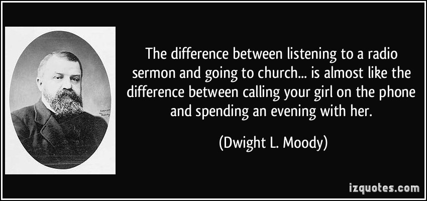 quote-the-difference-between-listening-to-a-radio-sermon-and-going-to-church-is-almost-like-the-dwight-l-moody-331295